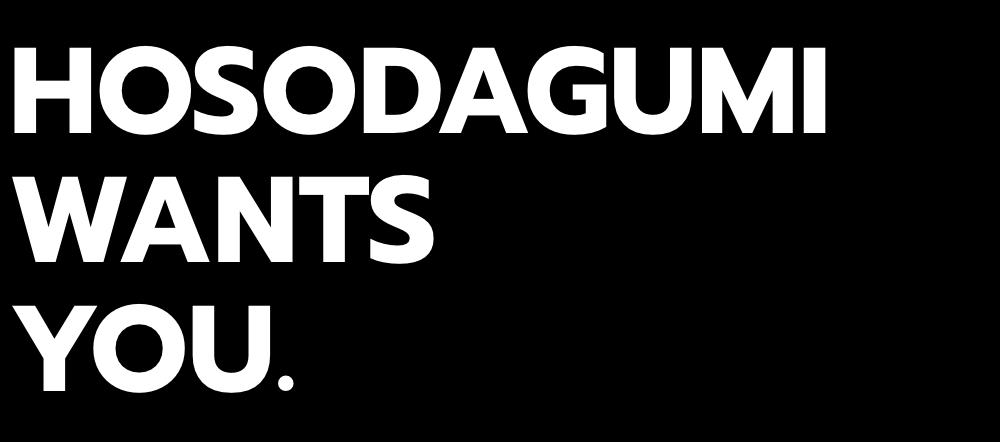 HOSODAGUMI WANTS YOU.